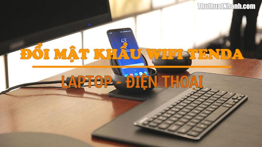 Cách đổi mật khẩu Wifi Tenda bằng laptop và điện thoại
