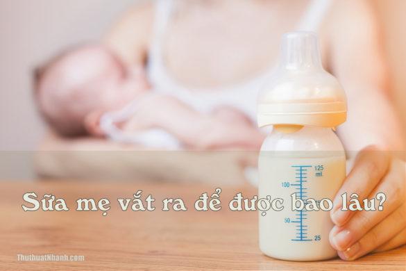 Sữa mẹ vắt ra để được bao lâu